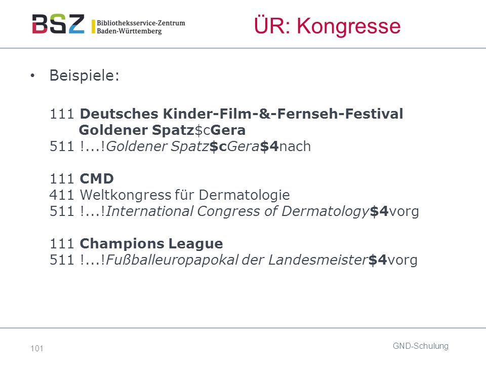 101 ÜR: Kongresse Beispiele: 111 Deutsches Kinder-Film-&-Fernseh-Festival Goldener Spatz$cGera 511 !...!Goldener Spatz$cGera$4nach 111 CMD 411 Weltkongress für Dermatologie 511 !...!International Congress of Dermatology$4vorg 111 Champions League 511 !...!Fußballeuropapokal der Landesmeister$4vorg GND-Schulung