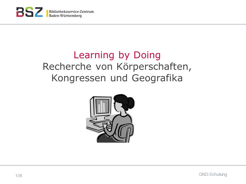 106 GND-Schulung Learning by Doing Recherche von Körperschaften, Kongressen und Geografika