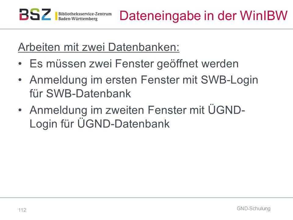 112 Dateneingabe in der WinIBW Arbeiten mit zwei Datenbanken: Es müssen zwei Fenster geöffnet werden Anmeldung im ersten Fenster mit SWB-Login für SWB-Datenbank Anmeldung im zweiten Fenster mit ÜGND- Login für ÜGND-Datenbank GND-Schulung