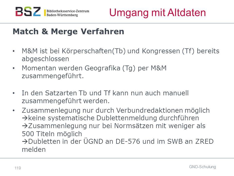 119 Umgang mit Altdaten Match & Merge Verfahren M&M ist bei Körperschaften(Tb) und Kongressen (Tf) bereits abgeschlossen Momentan werden Geografika (Tg) per M&M zusammengeführt.