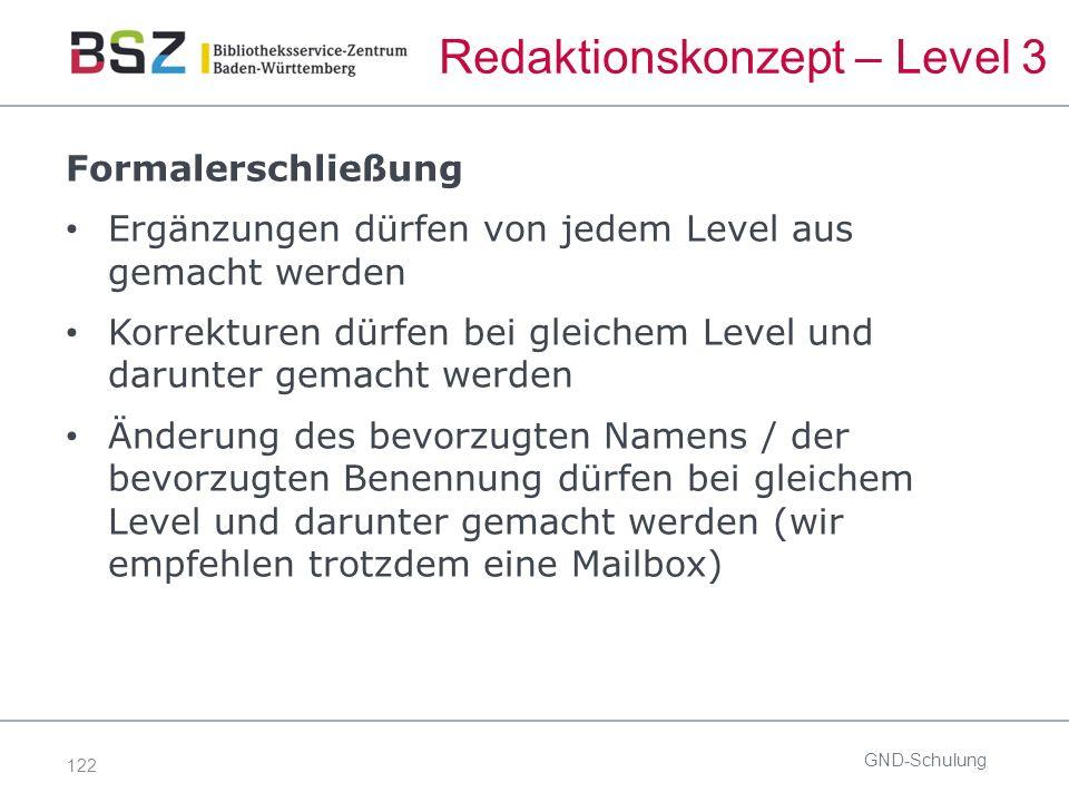 122 Redaktionskonzept – Level 3 Formalerschließung Ergänzungen dürfen von jedem Level aus gemacht werden Korrekturen dürfen bei gleichem Level und darunter gemacht werden Änderung des bevorzugten Namens / der bevorzugten Benennung dürfen bei gleichem Level und darunter gemacht werden (wir empfehlen trotzdem eine Mailbox) GND-Schulung