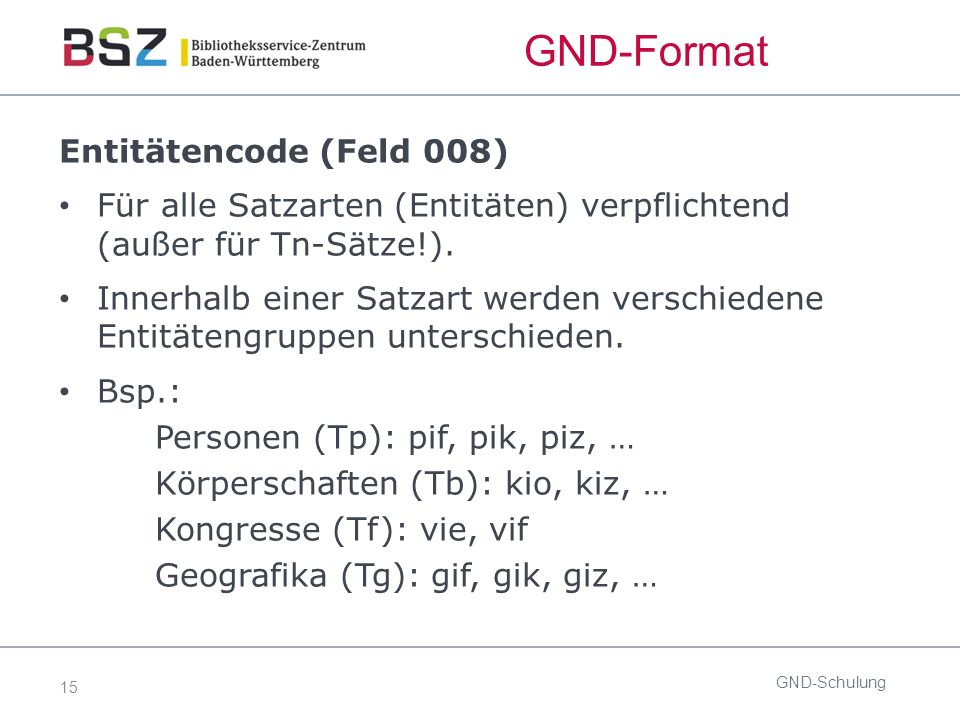 15 GND-Format Entitätencode (Feld 008) Für alle Satzarten (Entitäten) verpflichtend (außer für Tn-Sätze!).