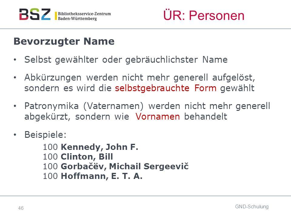 46 ÜR: Personen GND-Schulung Bevorzugter Name Selbst gewählter oder gebräuchlichster Name Abkürzungen werden nicht mehr generell aufgelöst, sondern es wird die selbstgebrauchte Form gewählt Patronymika (Vaternamen) werden nicht mehr generell abgekürzt, sondern wie Vornamen behandelt Beispiele: 100 Kennedy, John F.