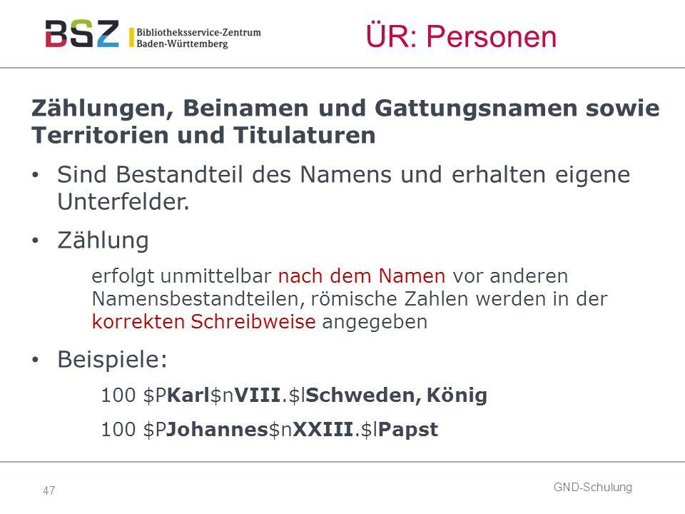47 GND-Schulung ÜR: Personen Zählungen, Beinamen und Gattungsnamen sowie Territorien und Titulaturen Sind Bestandteil des Namens und erhalten eigene Unterfelder.
