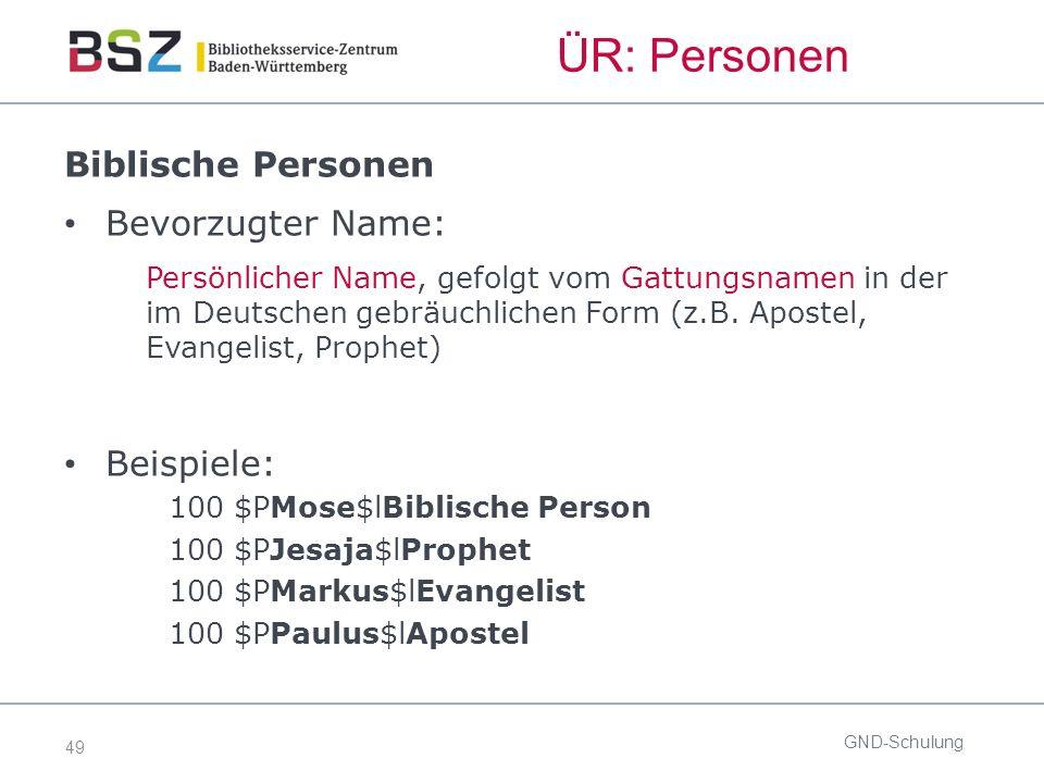 49 GND-Schulung ÜR: Personen Biblische Personen Bevorzugter Name: Persönlicher Name, gefolgt vom Gattungsnamen in der im Deutschen gebräuchlichen Form (z.B.