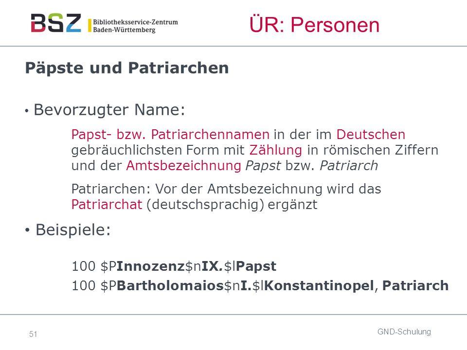 51 GND-Schulung ÜR: Personen Päpste und Patriarchen Bevorzugter Name: Papst- bzw.