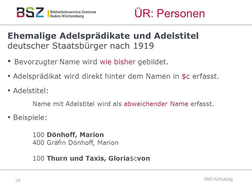 54 ÜR: Personen GND-Schulung Ehemalige Adelsprädikate und Adelstitel deutscher Staatsbürger nach 1919 Bevorzugter Name wird wie bisher gebildet.