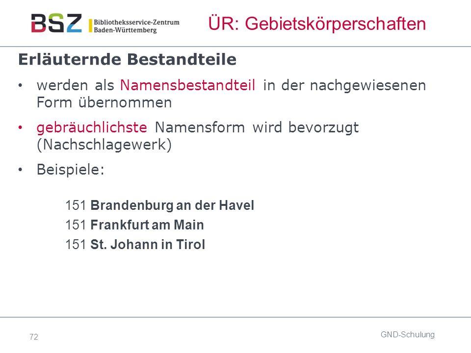 72 ÜR: Gebietskörperschaften Erläuternde Bestandteile werden als Namensbestandteil in der nachgewiesenen Form übernommen gebräuchlichste Namensform wird bevorzugt (Nachschlagewerk) Beispiele: 151 Brandenburg an der Havel 151 Frankfurt am Main 151 St.