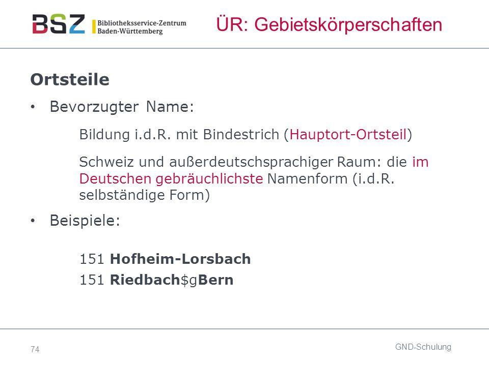 74 ÜR: Gebietskörperschaften Ortsteile Bevorzugter Name: Bildung i.d.R.