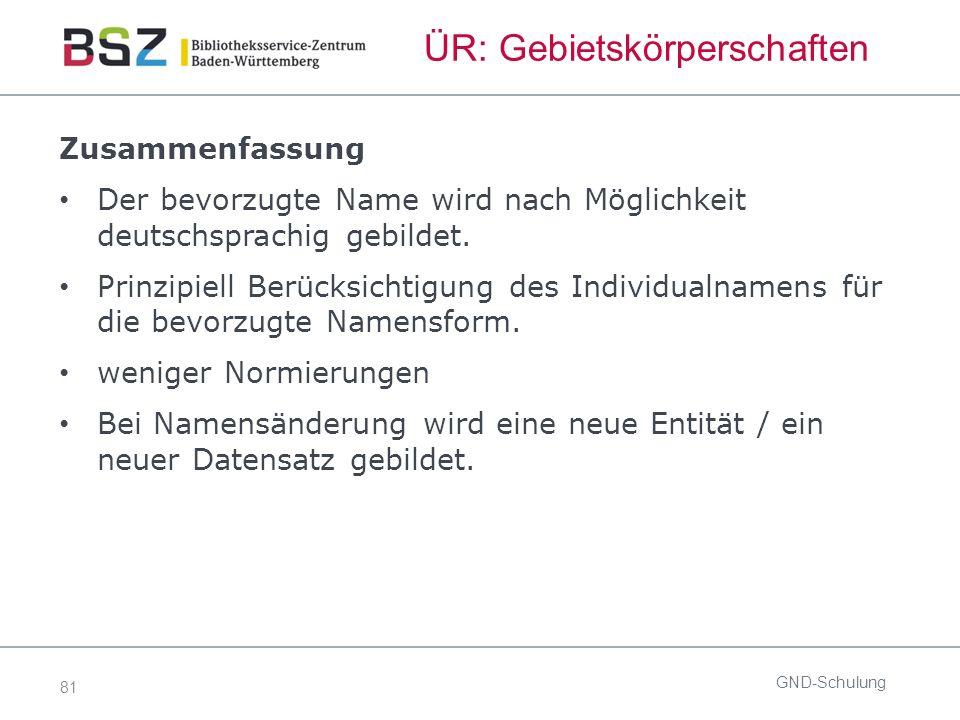 81 ÜR: Gebietskörperschaften GND-Schulung Zusammenfassung Der bevorzugte Name wird nach Möglichkeit deutschsprachig gebildet.