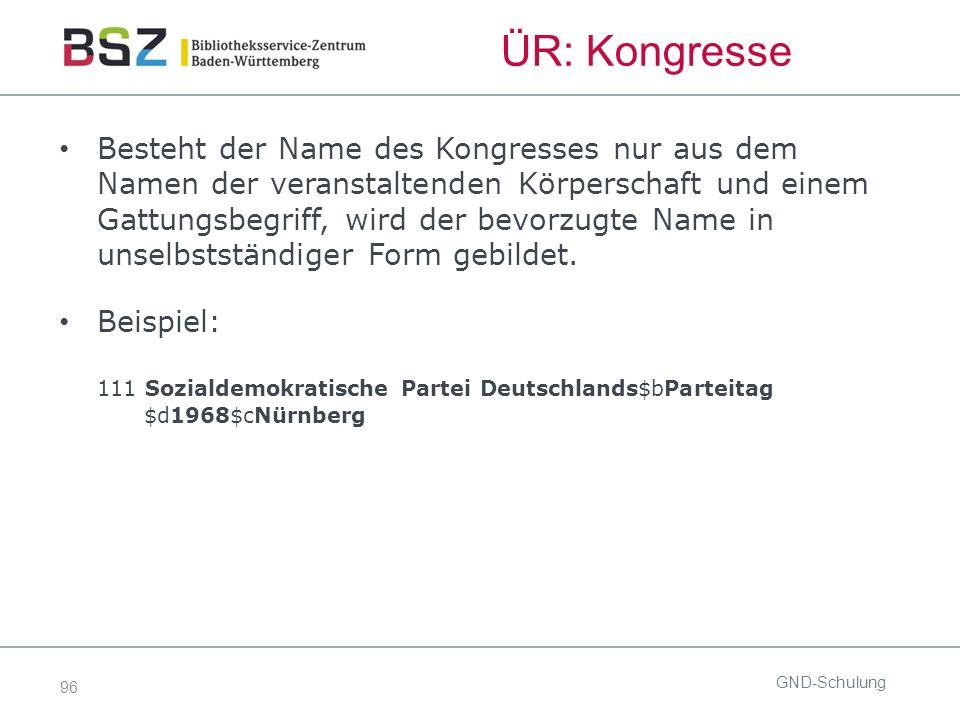 96 ÜR: Kongresse Besteht der Name des Kongresses nur aus dem Namen der veranstaltenden Körperschaft und einem Gattungsbegriff, wird der bevorzugte Name in unselbstständiger Form gebildet.