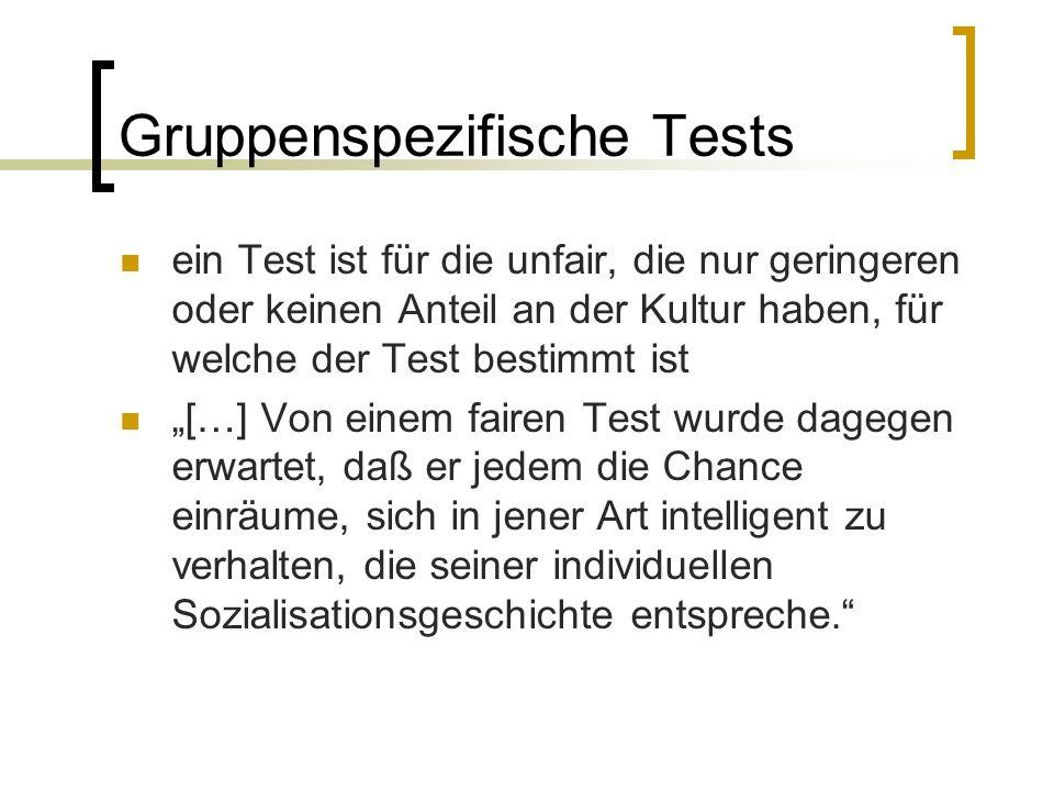 """Gruppenspezifische Tests ein Test ist für die unfair, die nur geringeren oder keinen Anteil an der Kultur haben, für welche der Test bestimmt ist """"[…] Von einem fairen Test wurde dagegen erwartet, daß er jedem die Chance einräume, sich in jener Art intelligent zu verhalten, die seiner individuellen Sozialisationsgeschichte entspreche."""