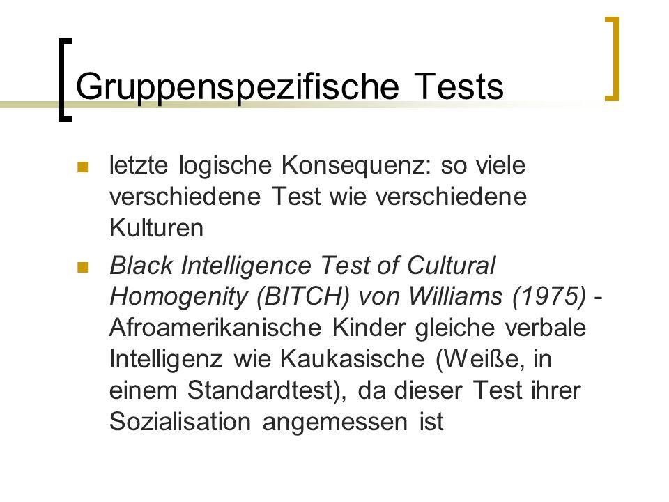 Gruppenspezifische Tests letzte logische Konsequenz: so viele verschiedene Test wie verschiedene Kulturen Black Intelligence Test of Cultural Homogenity (BITCH) von Williams (1975) - Afroamerikanische Kinder gleiche verbale Intelligenz wie Kaukasische (Weiße, in einem Standardtest), da dieser Test ihrer Sozialisation angemessen ist