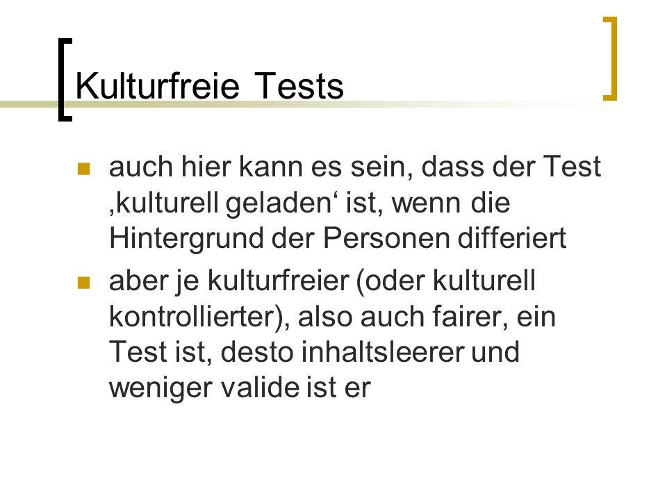 Kulturfreie Tests auch hier kann es sein, dass der Test 'kulturell geladen' ist, wenn die Hintergrund der Personen differiert aber je kulturfreier (oder kulturell kontrollierter), also auch fairer, ein Test ist, desto inhaltsleerer und weniger valide ist er