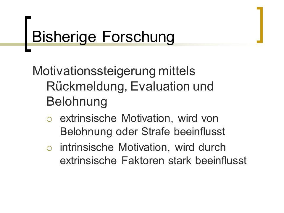 Bisherige Forschung Motivationssteigerung mittels Rückmeldung, Evaluation und Belohnung  extrinsische Motivation, wird von Belohnung oder Strafe beeinflusst  intrinsische Motivation, wird durch extrinsische Faktoren stark beeinflusst