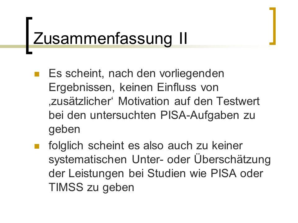 Zusammenfassung II Es scheint, nach den vorliegenden Ergebnissen, keinen Einfluss von 'zusätzlicher' Motivation auf den Testwert bei den untersuchten PISA-Aufgaben zu geben folglich scheint es also auch zu keiner systematischen Unter- oder Überschätzung der Leistungen bei Studien wie PISA oder TIMSS zu geben
