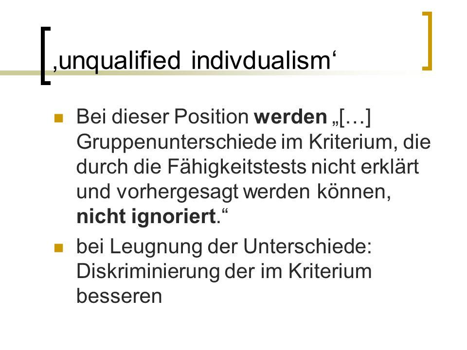 """'unqualified indivdualism' Bei dieser Position werden """"[…] Gruppenunterschiede im Kriterium, die durch die Fähigkeitstests nicht erklärt und vorhergesagt werden können, nicht ignoriert. bei Leugnung der Unterschiede: Diskriminierung der im Kriterium besseren"""
