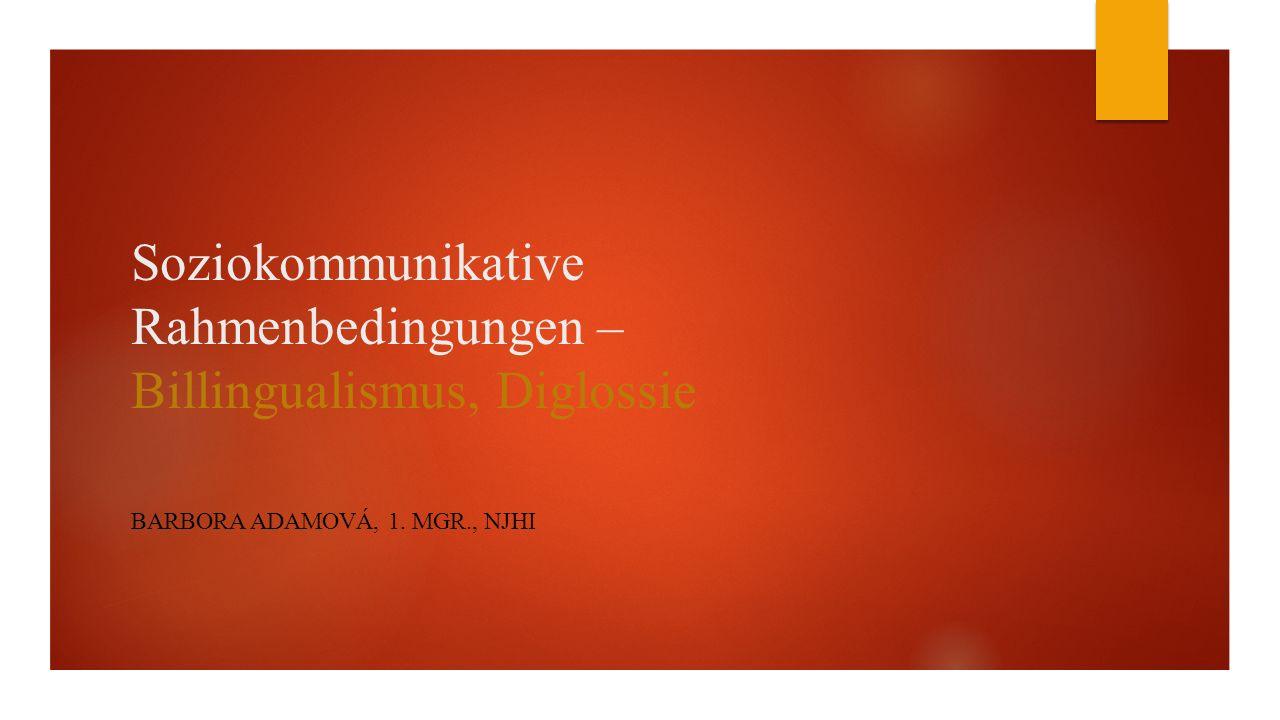 Soziokommunikative Rahmenbedingungen – Billingualismus, Diglossie BARBORA ADAMOVÁ, 1. MGR., NJHI
