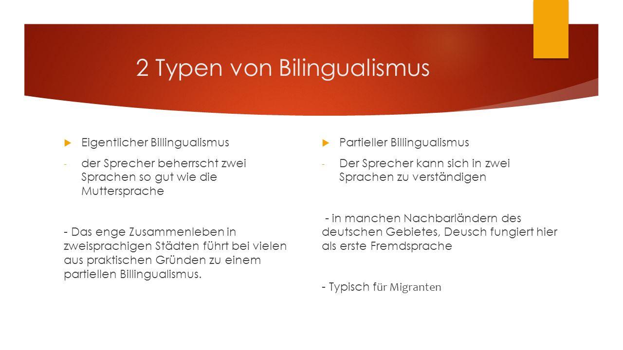 2 Typen von Bilingualismus  Eigentlicher Billingualismus - der Sprecher beherrscht zwei Sprachen so gut wie die Muttersprache - Das enge Zusammenleben in zweisprachigen Städten führt bei vielen aus praktischen Gründen zu einem partiellen Billingualismus.