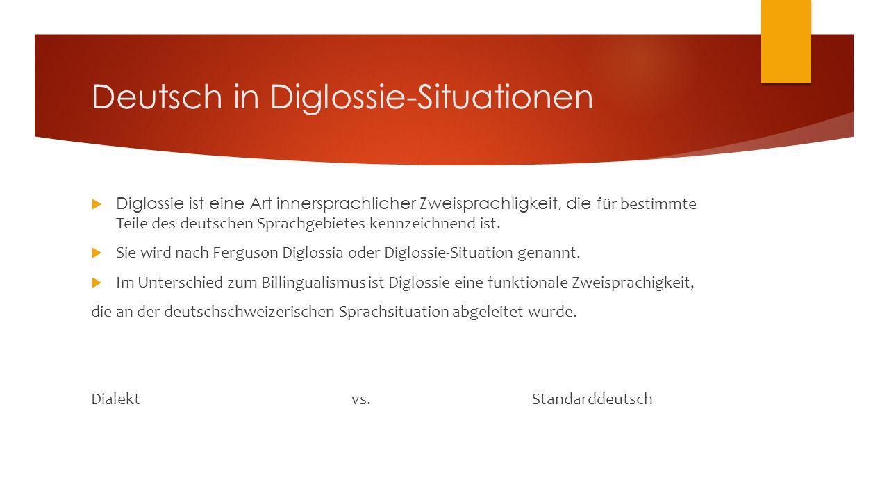 Deutsch in Diglossie-Situationen  Diglossie ist eine Art innersprachlicher Zweisprachligkeit, die f ür bestimmte Teile des deutschen Sprachgebietes kennzeichnend ist.