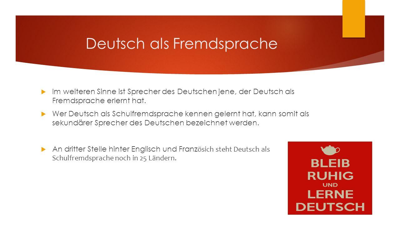 Deutsch als Fremdsprache  Im weiteren Sinne ist Sprecher des Deutschen jene, der Deutsch als Fremdsprache erlernt hat.