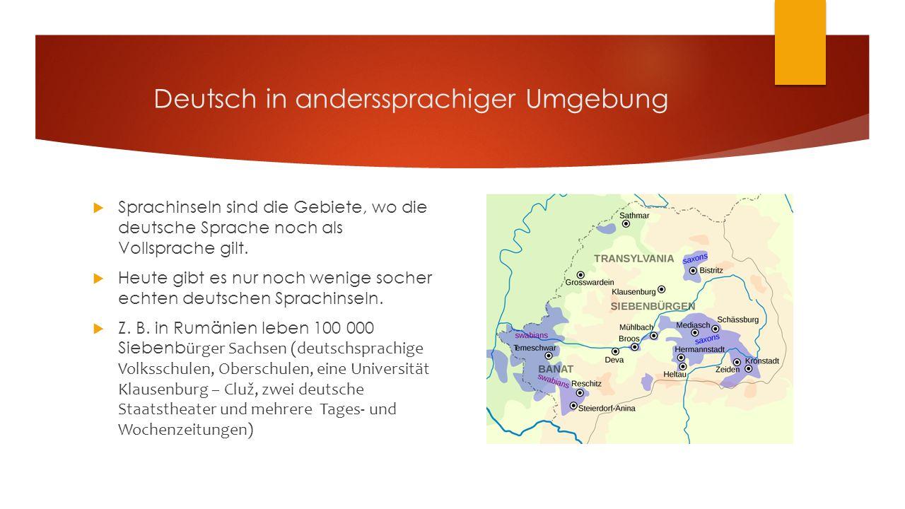 Deutsch in anderssprachiger Umgebung  Sprachinseln sind die Gebiete, wo die deutsche Sprache noch als Vollsprache gilt.