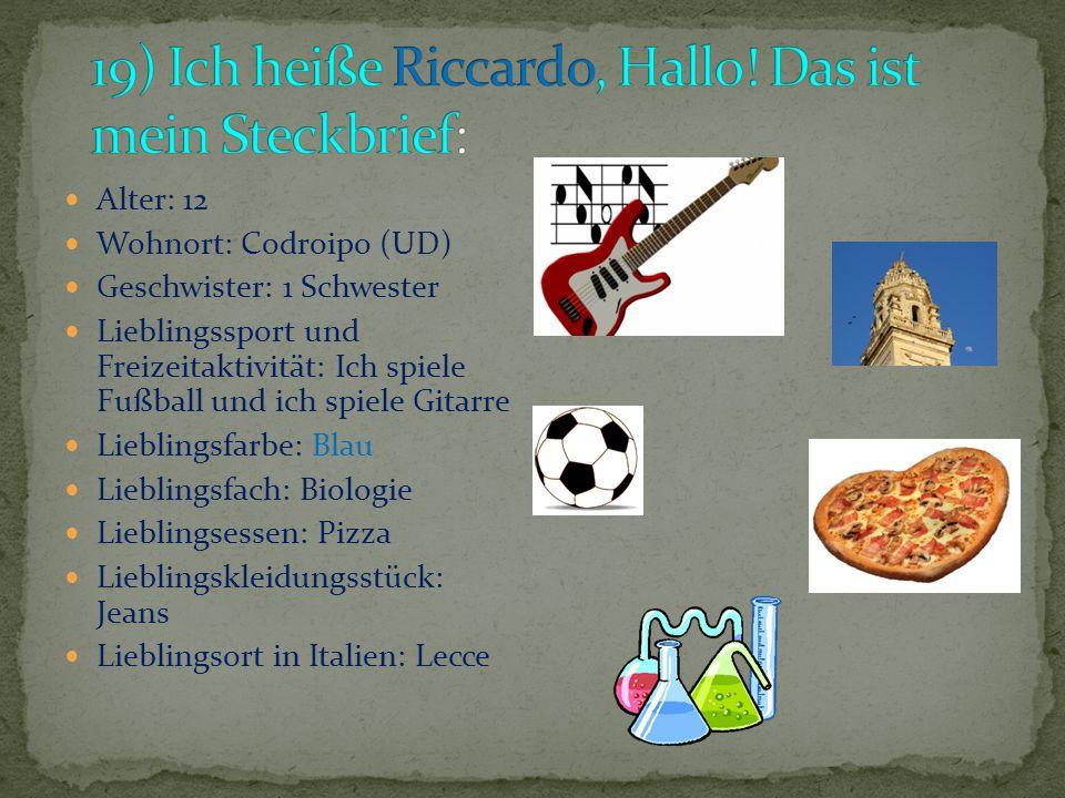 Alter: 12 Wohnort: Codroipo (UD) Geschwister: 1 Schwester Lieblingssport und Freizeitaktivität: Ich spiele Fußball und ich spiele Gitarre Lieblingsfarbe: Blau Lieblingsfach: Biologie Lieblingsessen: Pizza Lieblingskleidungsstück: Jeans Lieblingsort in Italien: Lecce