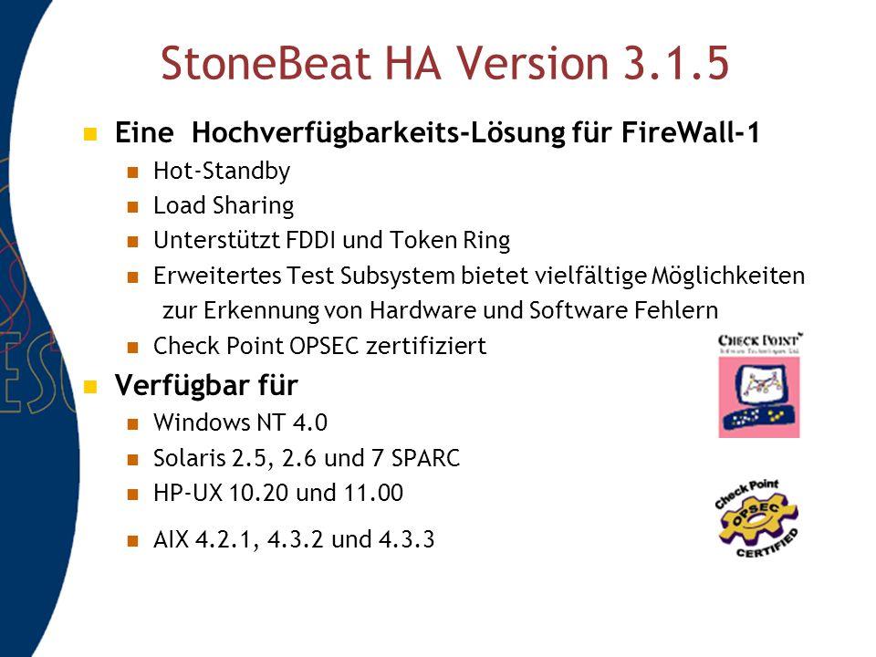 StoneBeat HA Version 3.1.5 Eine Hochverfügbarkeits-Lösung für FireWall-1 Hot-Standby Load Sharing Unterstützt FDDI und Token Ring Erweitertes Test Subsystem bietet vielfältige Möglichkeiten zur Erkennung von Hardware und Software Fehlern Check Point OPSEC zertifiziert Verfügbar für Windows NT 4.0 Solaris 2.5, 2.6 und 7 SPARC HP-UX 10.20 und 11.00 AIX 4.2.1, 4.3.2 und 4.3.3