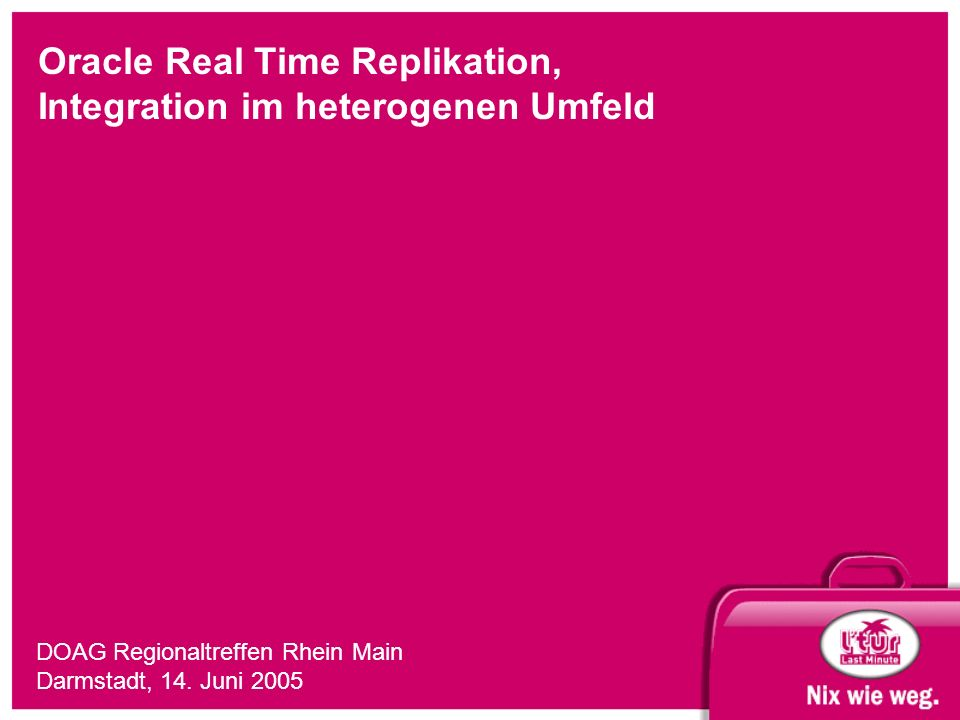 Oracle Real Time Replikation, Integration im heterogenen Umfeld DOAG Regionaltreffen Rhein Main Darmstadt, 14. Juni 2005