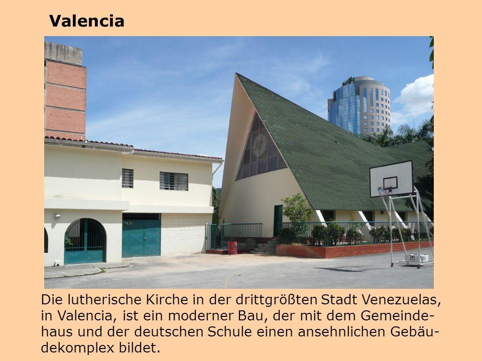 Valencia Die lutherische Kirche in der drittgrößten Stadt Venezuelas, in Valencia, ist ein moderner Bau, der mit dem Gemeinde- haus und der deutschen Schule einen ansehnlichen Gebäu- dekomplex bildet.