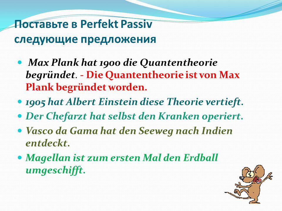 Поставьте в Perfekt Passiv следующие предложения Max Plank hat 1900 die Quantentheorie begründet.