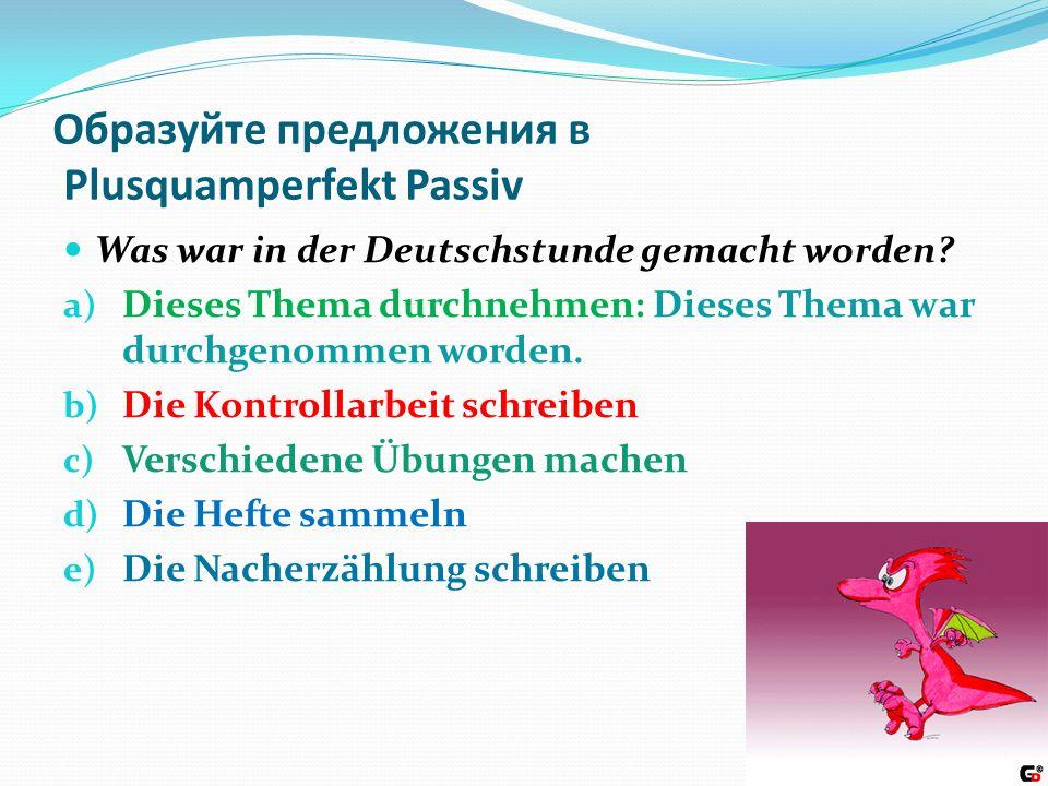 Образуйте предложения в Plusquamperfekt Passiv Was war in der Deutschstunde gemacht worden.