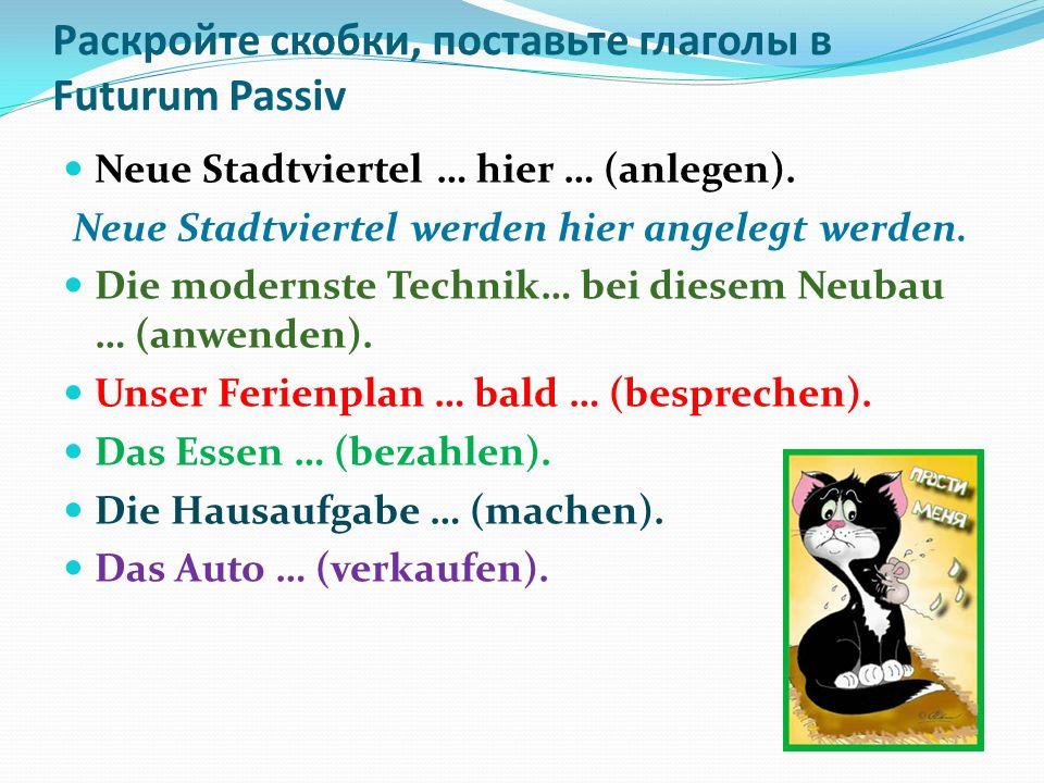 Раскройте скобки, поставьте глаголы в Futurum Passiv Neue Stadtviertel … hier … (anlegen).