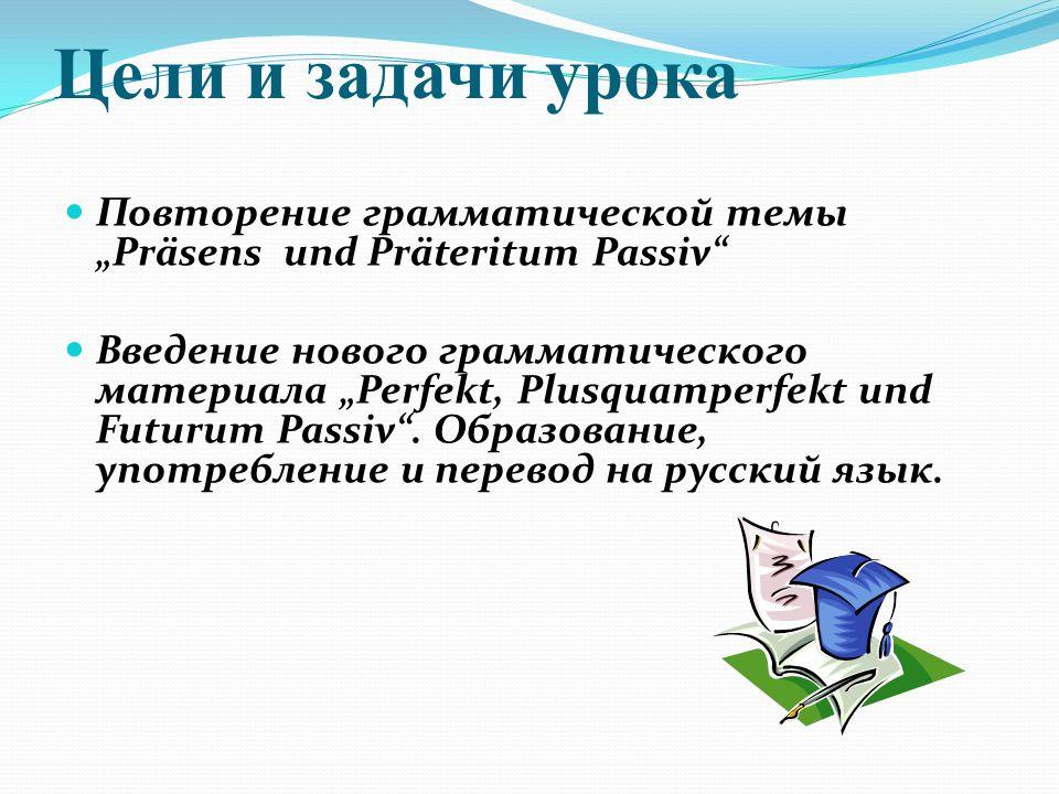 "Цели и задачи урока Повторение грамматической темы ""Präsens und Präteritum Passiv Введение нового грамматического материала ""Perfekt, Plusquamperfekt und Futurum Passiv ."