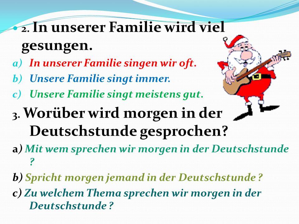 2.In unserer Familie wird viel gesungen. a) In unserer Familie singen wir oft.