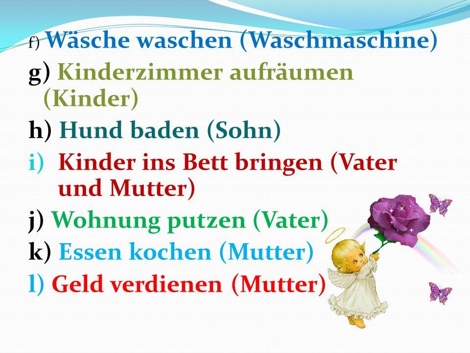f) Wäsche waschen (Waschmaschine) g) Kinderzimmer aufräumen (Kinder) h) Hund baden (Sohn) i) Kinder ins Bett bringen (Vater und Mutter) j) Wohnung putzen (Vater) k) Essen kochen (Mutter) l) Geld verdienen (Mutter)