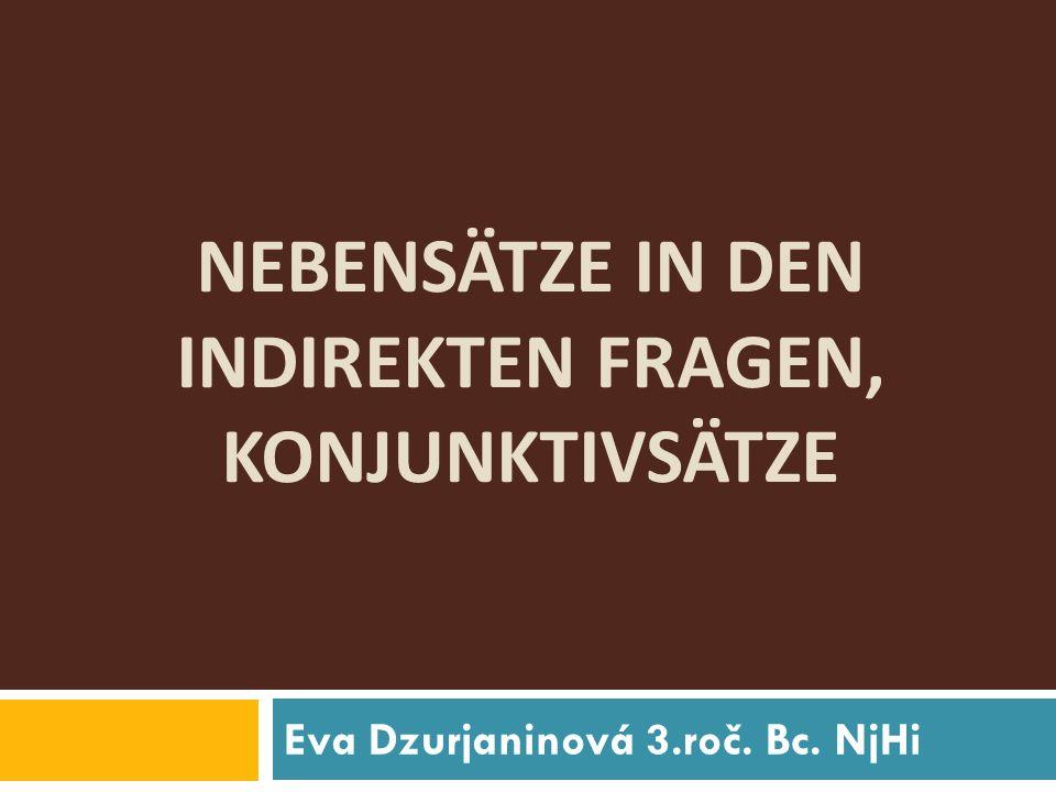 NEBENSÄTZE IN DEN INDIREKTEN FRAGEN, KONJUNKTIVSÄTZE Eva Dzurjaninová 3.roč. Bc. NjHi