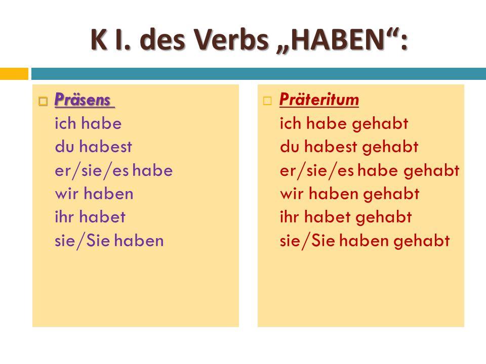"""K I. des Verbs """"HABEN"""":  Präsens  Präsens ich habe du habest er/sie/es habe wir haben ihr habet sie/Sie haben  Präteritum ich habe gehabt du habest"""