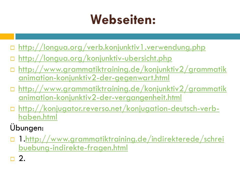 Webseiten:  http://longua.org/verb.konjunktiv1.verwendung.php http://longua.org/verb.konjunktiv1.verwendung.php  http://longua.org/konjunktiv-ubersicht.php http://longua.org/konjunktiv-ubersicht.php  http://www.grammatiktraining.de/konjunktiv2/grammatik animation-konjunktiv2-der-gegenwart.html http://www.grammatiktraining.de/konjunktiv2/grammatik animation-konjunktiv2-der-gegenwart.html  http://www.grammatiktraining.de/konjunktiv2/grammatik animation-konjunktiv2-der-vergangenheit.html http://www.grammatiktraining.de/konjunktiv2/grammatik animation-konjunktiv2-der-vergangenheit.html  http://konjugator.reverso.net/konjugation-deutsch-verb- haben.html http://konjugator.reverso.net/konjugation-deutsch-verb- haben.html Übungen:  1.http://www.grammatiktraining.de/indirekterede/schrei buebung-indirekte-fragen.htmlhttp://www.grammatiktraining.de/indirekterede/schrei buebung-indirekte-fragen.html  2.