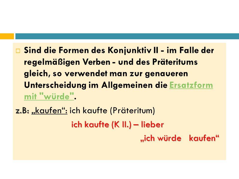  Sind die Formen des Konjunktiv II - im Falle der regelmäßigen Verben - und des Präteritums gleich, so verwendet man zur genaueren Unterscheidung im Allgemeinen die Ersatzform mit würde .