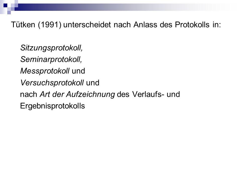 Tütken (1991) unterscheidet nach Anlass des Protokolls in: Sitzungsprotokoll, Seminarprotokoll, Messprotokoll und Versuchsprotokoll und nach Art der Aufzeichnung des Verlaufs- und Ergebnisprotokolls