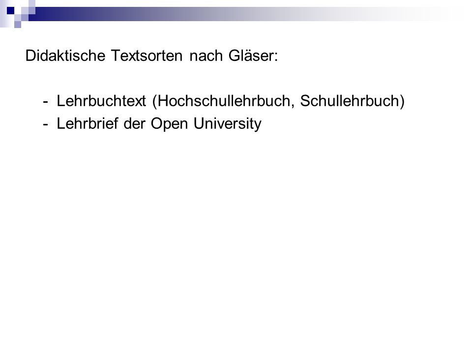 Didaktische Textsorten nach Gläser: - Lehrbuchtext (Hochschullehrbuch, Schullehrbuch) - Lehrbrief der Open University
