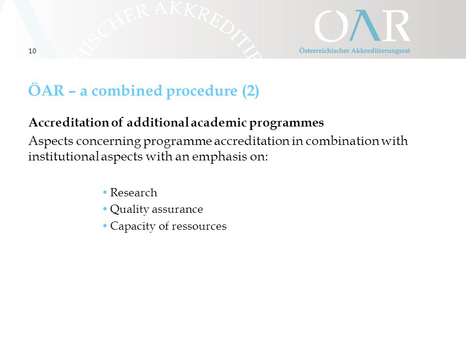 10 ÖAR – a combined procedure (2) Accreditation of additional academic programmes Aspects concerning programme accreditation in combination with institutional aspects with an emphasis on: Research Quality assurance Capacity of ressources