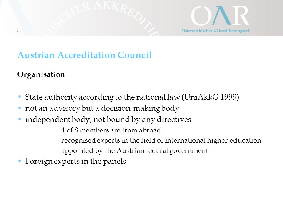 6 Austrian Accreditation Council Organisation State authority according to the national law (UniAkkG 1999) not an advisory but a decision-making body independent body, not bound by any directives –4 of 8 members are from abroad –recognised experts in the field of international higher education –appointed by the Austrian federal government Foreign experts in the panels