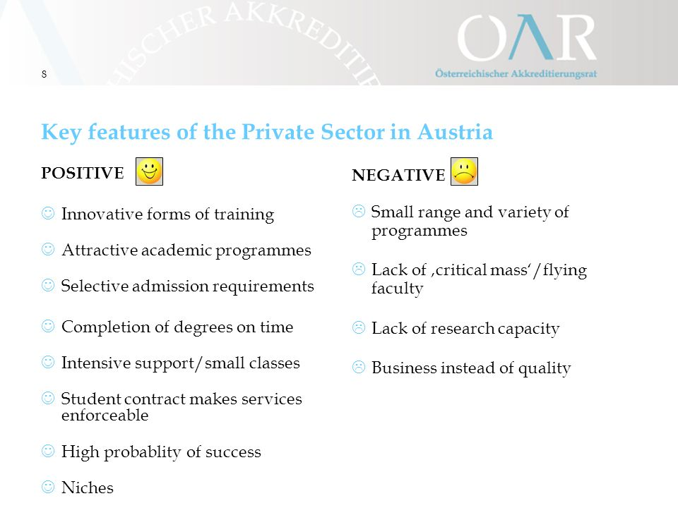 8 Key features of the Private Sector in Austria POSITIVE Innovative forms of training Attractive academic programmes Selective admission requirements Completion of degrees on time Intensive support/small classes Student contract makes services enforceable High probablity of success Niches NEGATIVE  Small range and variety of programmes  Lack of 'critical mass'/flying faculty  Lack of research capacity  Business instead of quality