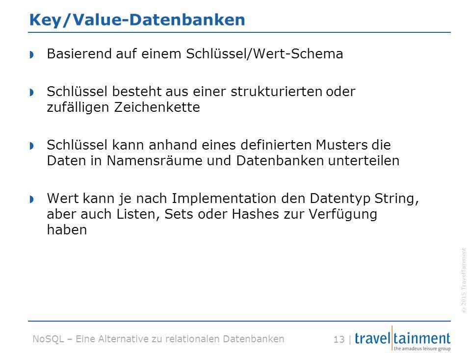 © 2015 TravelTainment 13 | NoSQL – Eine Alternative zu relationalen Datenbanken Key/Value-Datenbanken  Basierend auf einem Schlüssel/Wert-Schema  Schlüssel besteht aus einer strukturierten oder zufälligen Zeichenkette  Schlüssel kann anhand eines definierten Musters die Daten in Namensräume und Datenbanken unterteilen  Wert kann je nach Implementation den Datentyp String, aber auch Listen, Sets oder Hashes zur Verfügung haben