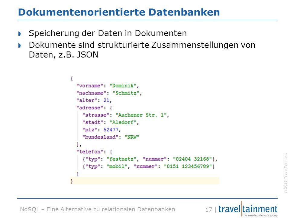 © 2015 TravelTainment 17 | NoSQL – Eine Alternative zu relationalen Datenbanken Dokumentenorientierte Datenbanken  Speicherung der Daten in Dokumenten  Dokumente sind strukturierte Zusammenstellungen von Daten, z.B.