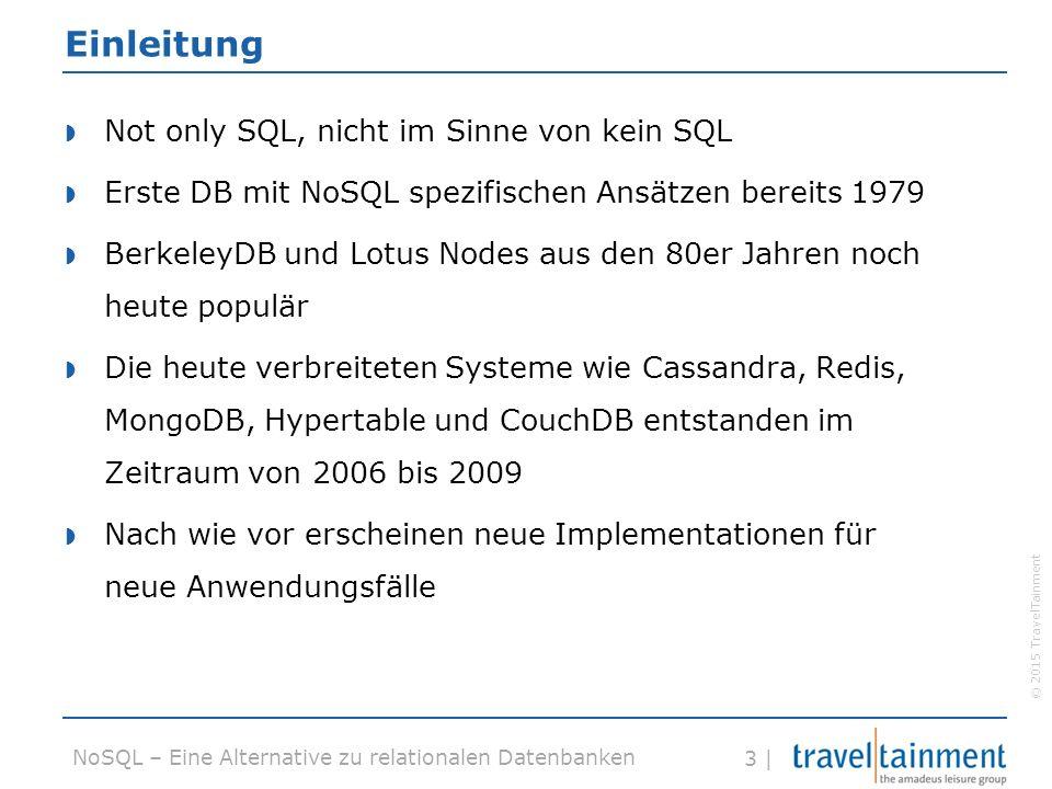 © 2015 TravelTainment 3 | NoSQL – Eine Alternative zu relationalen Datenbanken Einleitung  Not only SQL, nicht im Sinne von kein SQL  Erste DB mit NoSQL spezifischen Ansätzen bereits 1979  BerkeleyDB und Lotus Nodes aus den 80er Jahren noch heute populär  Die heute verbreiteten Systeme wie Cassandra, Redis, MongoDB, Hypertable und CouchDB entstanden im Zeitraum von 2006 bis 2009  Nach wie vor erscheinen neue Implementationen für neue Anwendungsfälle