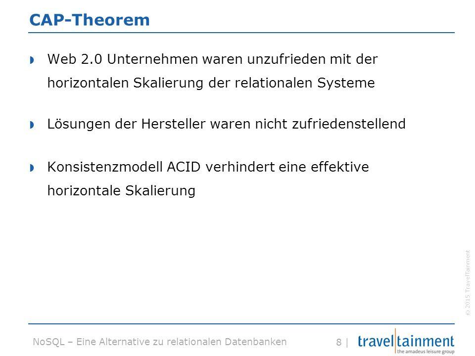 © 2015 TravelTainment 8 | NoSQL – Eine Alternative zu relationalen Datenbanken CAP-Theorem  Web 2.0 Unternehmen waren unzufrieden mit der horizontalen Skalierung der relationalen Systeme  Lösungen der Hersteller waren nicht zufriedenstellend  Konsistenzmodell ACID verhindert eine effektive horizontale Skalierung