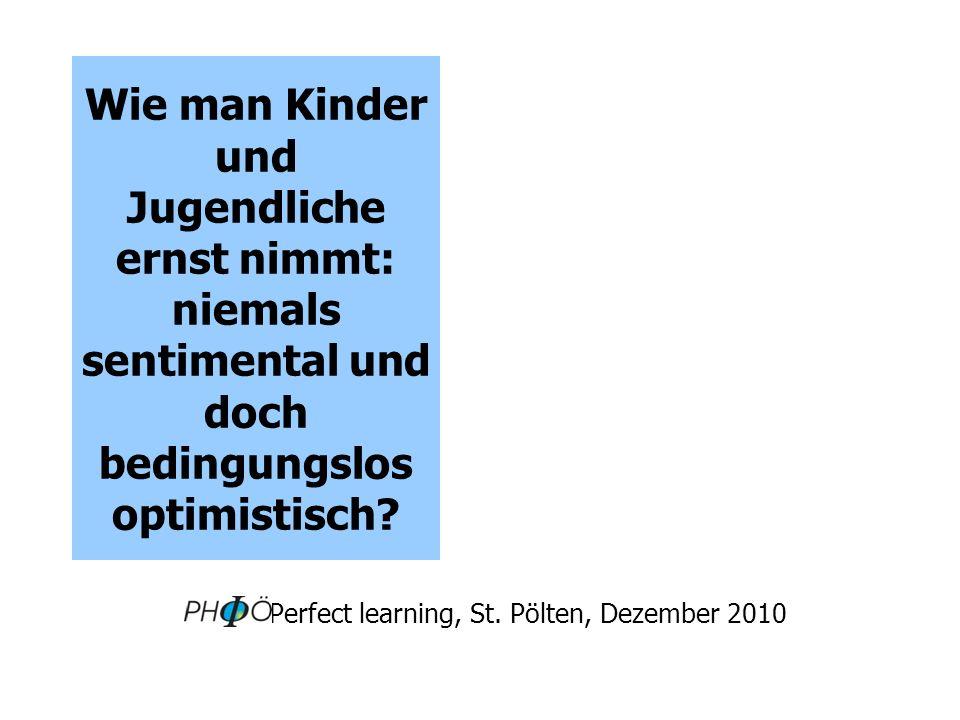 Wie man Kinder und Jugendliche ernst nimmt: niemals sentimental und doch bedingungslos optimistisch? Perfect learning, St. Pölten, Dezember 2010
